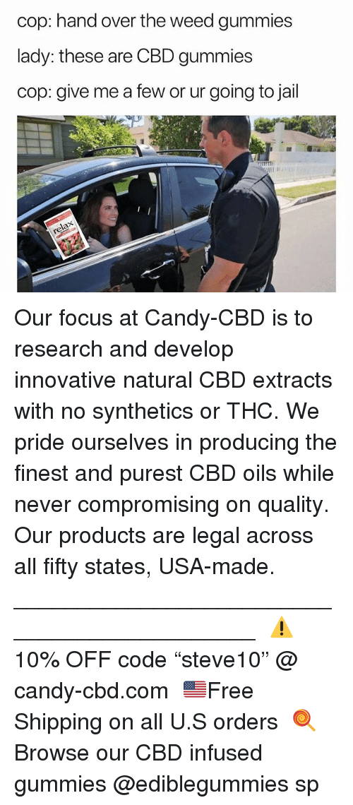 """Candy, Jail, and Weed: cop: hand over the weed gummies  lady: these are CBD gummies  cop: give me a few or ur going to jail Our focus at Candy-CBD is to research and develop innovative natural CBD extracts with no synthetics or THC. We pride ourselves in producing the finest and purest CBD oils while never compromising on quality. Our products are legal across all fifty states, USA-made.⠀ ____________________________________________⠀ ⚠️10% OFF code """"steve10"""" @ candy-cbd.com⠀ 🇺🇸Free Shipping on all U.S orders⠀ 🍭Browse our CBD infused gummies @ediblegummies sp"""