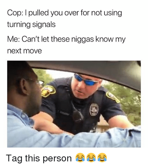 Funny, Next, and Cop: Cop: I pulled you over for not using  turning signals  Me: Can't let these niggas know my  next move Tag this person 😂😂😂