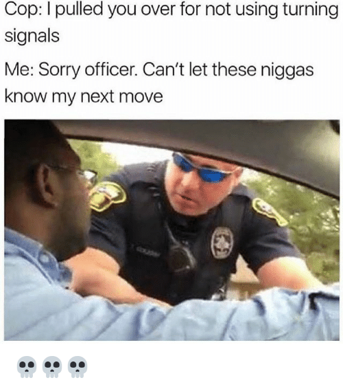 Memes, Sorry, and 🤖: Cop: I pulled you over for not using turning  signals  Me: Sorry officer. Can't let these niggas  know my next move 💀💀💀
