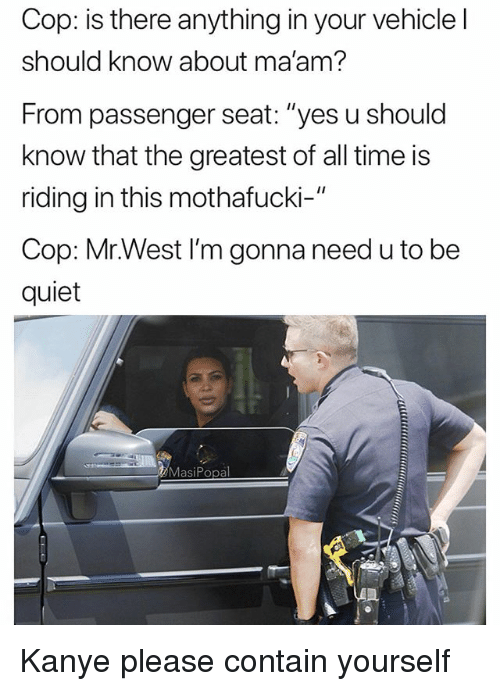 """Funny, Kanye, and Quiet: Cop: is there anything in your vehicle l  should know about ma'am?  From passenger seat: """"yes u should  know that the greatest of all time is  riding in this mothafucki-""""  Cop: Mr.West I'm gonna need u to be  quiet  MasiPopal Kanye please contain yourself"""