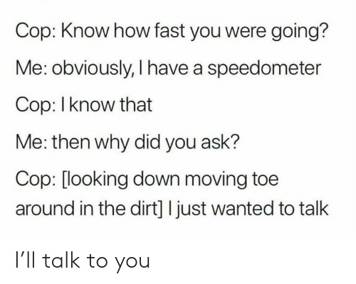 looking down: Cop: Know how fast you were going?  Me: obviously, I have a speedometer  Cop: I know that  Me: then why did you ask?  Cop: [looking down moving toe  around in the dirt] I just wanted to talk I'll talk to you