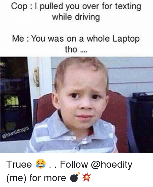Driving, Memes, and Texting: Cop l pulled you over for texting  while driving  Me You was on a whole Laptop  tho Truee 😂 . . Follow @hoedity (me) for more 💣💥