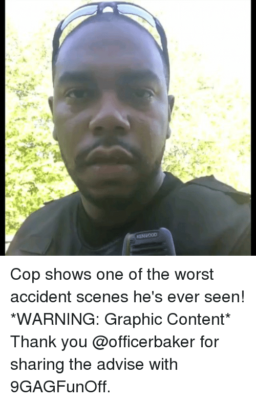 Memes, The Worst, and Thank You: Cop shows one of the worst accident scenes he's ever seen! *WARNING: Graphic Content* Thank you @officerbaker for sharing the advise with 9GAGFunOff.