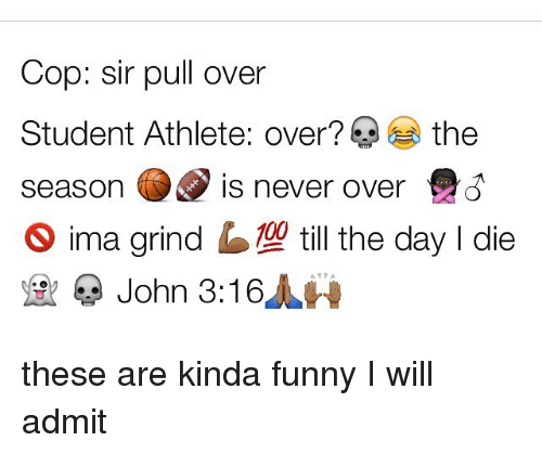 Memes, 🤖, and Cops: Cop: sir pull over  Student Athlete: over? the  season is never over  S ima grind  till the day I die  John 3:16 these are kinda funny I will admit