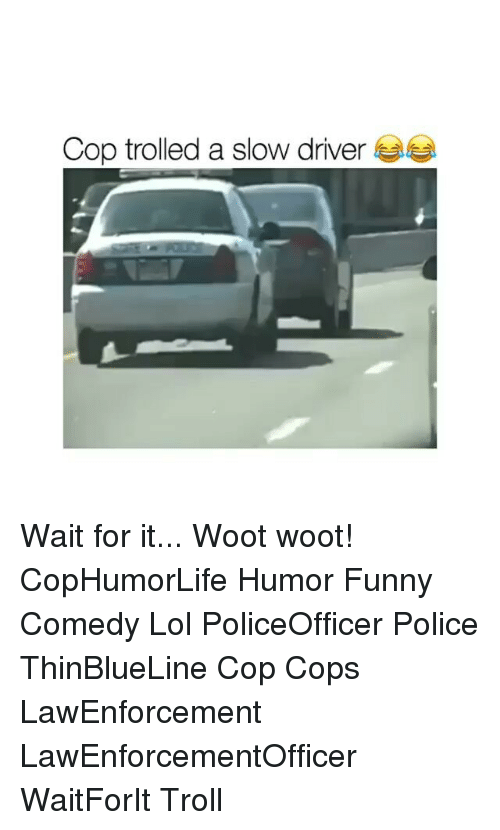 slow driver: Cop trolled a slow driver Wait for it... Woot woot! CopHumorLife Humor Funny Comedy Lol PoliceOfficer Police ThinBlueLine Cop Cops LawEnforcement LawEnforcementOfficer WaitForIt Troll