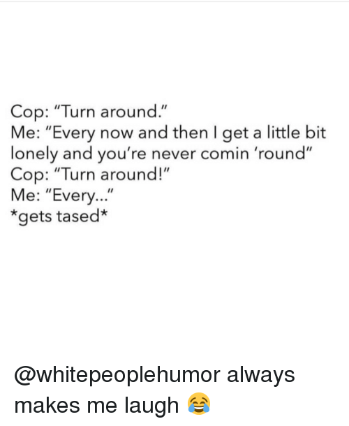 "Memes, Never, and 🤖: Cop: ""Turn around.""  Me: ""Every now and then I get a little bit  lonely and you're never comin 'round""  Cop: ""Turn around!""  Me: ""Every...""  *gets tased* @whitepeoplehumor always makes me laugh 😂"