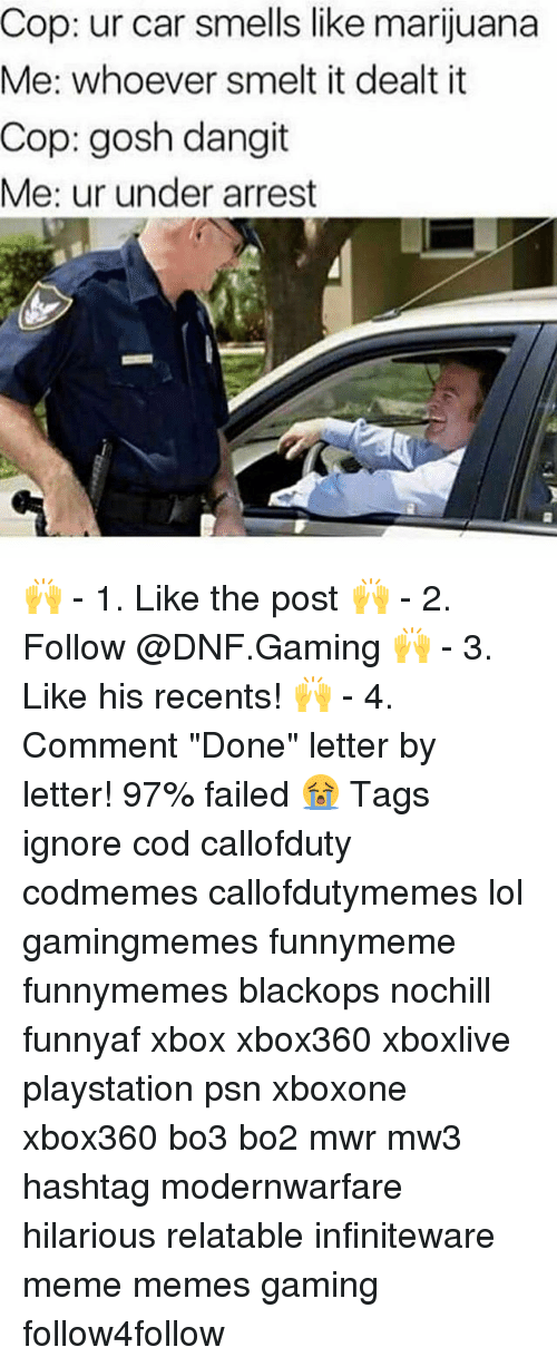 "Lol, Meme, and Memes: Cop: ur car smells like marijuana  Me: whoever smelt it dealt it  Cop: gosh dangit  Me: ur under arrest 🙌 - 1. Like the post 🙌 - 2. Follow @DNF.Gaming 🙌 - 3. Like his recents! 🙌 - 4. Comment ""Done"" letter by letter! 97% failed 😭 Tags ignore cod callofduty codmemes callofdutymemes lol gamingmemes funnymeme funnymemes blackops nochill funnyaf xbox xbox360 xboxlive playstation psn xboxone xbox360 bo3 bo2 mwr mw3 hashtag modernwarfare hilarious relatable infiniteware meme memes gaming follow4follow"