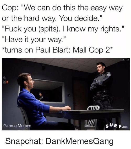 """paul blart: Cop: """"We can do this the easy way  or the hard way. You decide.""""  Fuck you (spits). know my rights.  """"Have it your way.""""  rns on Paul Blart: Mall  Cop 2*  SUR F.co  Gimme Memes Snapchat: DankMemesGang"""