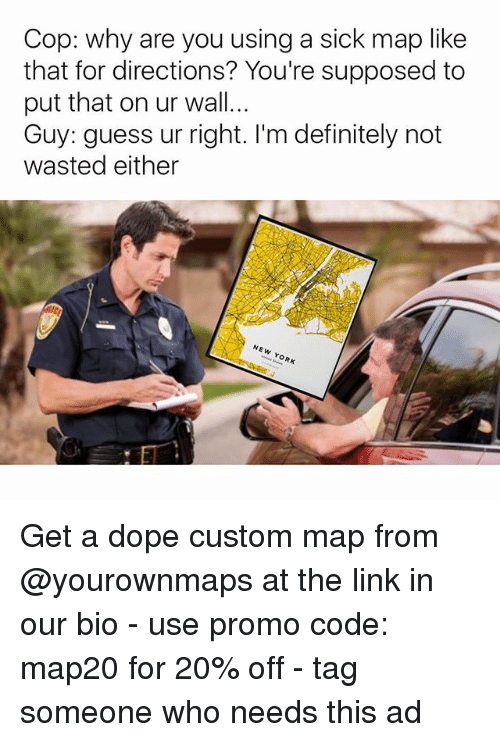 Definitely, Dope, and Memes: Cop: why are you using a sick map like  that for directions? You're supposed to  put that on ur wall...  Guy: guess ur right. I'm definitely not  wasted either  NEW YORK Get a dope custom map from @yourownmaps at the link in our bio - use promo code: map20 for 20% off - tag someone who needs this ad