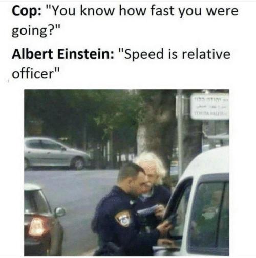"relative: Cop: ""You know how fast you were  going?""  Albert Einstein: ""Speed is relative  officer"""