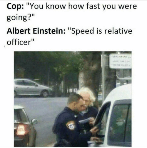 "relative: Cop: ""You know how fast you were  going?""  Albert Einstein: ""Speed is relative  officer""  הוד"
