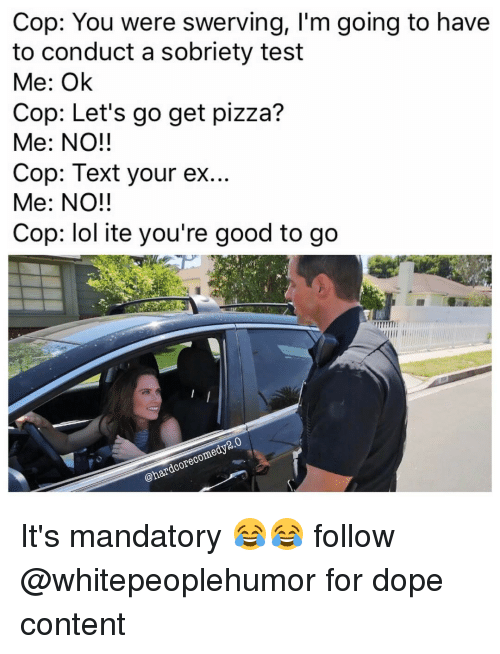 Dope, Hood, and Cops: Cop: You were swerving, I'm going to have  to conduct a sobriety test  Me: Ok  Cop: Let's go get pizza?  Me: NO!!  Cop: Text your ex...  Me: NO!!  Cop: lol ite you're good to go  2.0  @hardcore com It's mandatory 😂😂 follow @whitepeoplehumor for dope content