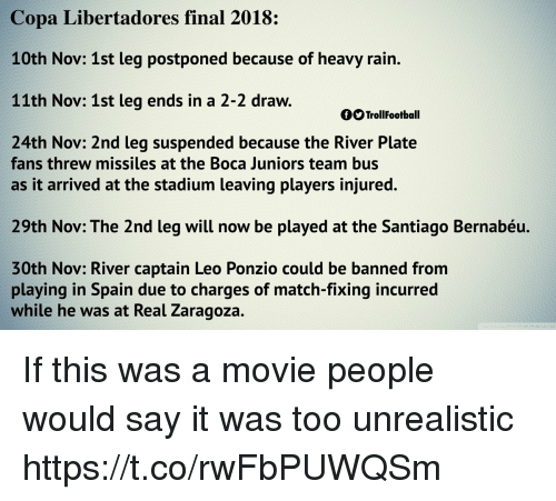 santiago: Copa Libertadores final 2018:  10th Nov: 1st leg postponed because of heavy rain.  11th Nov: 1st leg ends in a 2-2 draw.  OO TrollFootball  24th Nov: 2nd leg suspended because the River Plate  fans threw missiles at the Boca Juniors team bus  as it arrived at the stadium leaving players injured.  29th Nov: The 2nd leg will now be played at the Santiago Bernabéu.  30th Nov: River captain Leo Ponzio could be banned from  playing in Spain due to charges of match-fixing incurred  while he wa  s at Real Zaragoza. If this was a movie people would say it was too unrealistic https://t.co/rwFbPUWQSm