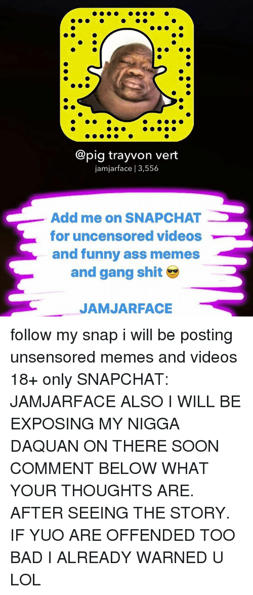 funny ass memes: Copig trayvon vert  jamjarface I 3,556  Add me on SNAPCHAT  for uncensored videos  and funny ass memes  and gang shit  JAMJARFACE follow my snap i will be posting unsensored memes and videos 18+ only SNAPCHAT: JAMJARFACE ALSO I WILL BE EXPOSING MY NIGGA DAQUAN ON THERE SOON COMMENT BELOW WHAT YOUR THOUGHTS ARE. AFTER SEEING THE STORY. IF YUO ARE OFFENDED TOO BAD I ALREADY WARNED U LOL