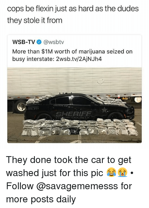 Memes, Marijuana, and Wsbtv: cops be flexin just as hard as the dudes  they stole it from  WSB-TV@wsbtv  More than $1M worth of marijuana seized on  busy interstate: 2wsb.tv/2AjNJh4  DIAL 911  SHERIFE They done took the car to get washed just for this pic 😂😭 • Follow @savagememesss for more posts daily
