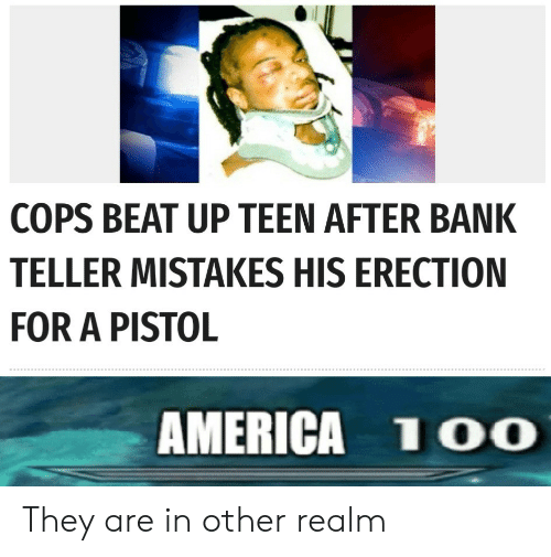teller: COPS BEAT UP TEEN AFTER BANK  TELLER MISTAKES HIS ERECTION  FOR A PISTOL  AMERICA 1OO They are in other realm