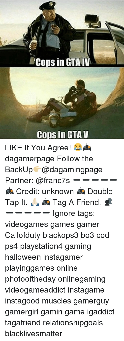 GTA V: Cops in GTA IV  Cops in GTA V LIKE If You Agree! 😂🎮 dagamerpage Follow the BackUp👉🏼@dagamingpage Partner: @franc7s ➖➖➖➖➖ 🎮 Credit: unknown 🎮 Double Tap It. 🙏🏻 🎮 Tag A Friend. 👥 ➖➖➖➖➖ Ignore tags: videogames games gamer Callofduty blackops3 bo3 cod ps4 playstation4 gaming halloween instagamer playinggames online photooftheday onlinegaming videogameaddict instagame instagood muscles gamerguy gamergirl gamin game igaddict tagafriend relationshipgoals blacklivesmatter