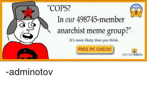 "Anarchist Meme: ""COPS?  In our 498745-member  anarchist meme group?""  It's more likely than you think.  FREE PC CHECK  CONTENTwatch -adminotov"