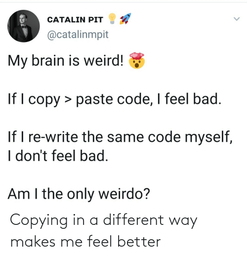 feel better: Copying in a different way makes me feel better