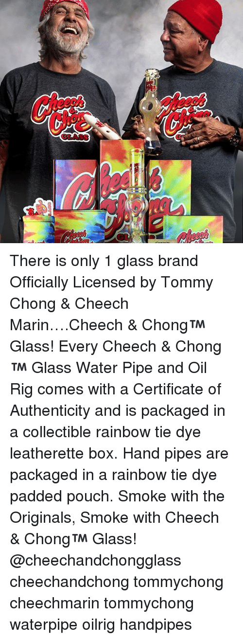 Rigness: cor.  iwai There is only 1 glass brand Officially Licensed by Tommy Chong & Cheech Marin….Cheech & Chong™ Glass! Every Cheech & Chong™ Glass Water Pipe and Oil Rig comes with a Certificate of Authenticity and is packaged in a collectible rainbow tie dye leatherette box. Hand pipes are packaged in a rainbow tie dye padded pouch. Smoke with the Originals, Smoke with Cheech & Chong™ Glass! @cheechandchongglass cheechandchong tommychong cheechmarin tommychong waterpipe oilrig handpipes