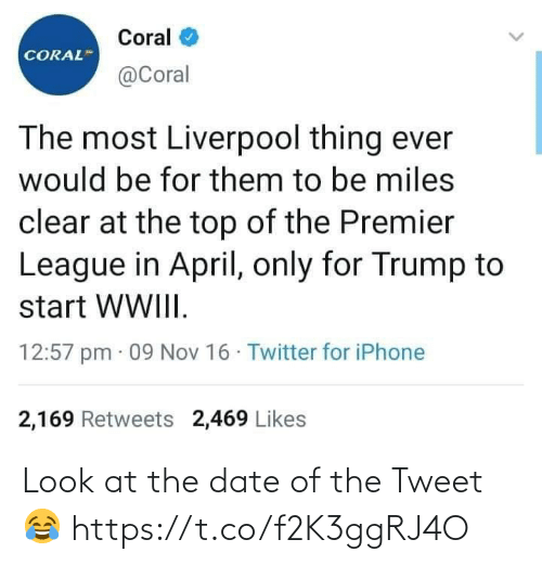premier: Coral  CORAL  @Coral  The most Liverpool thing ever  would be for them to be miles  clear at the top of the Premier  League in April, only for Trump to  start WWIII.  12:57 pm · 09 Nov 16 · Twitter for iPhone  2,169 Retweets 2,469 Likes Look at the date of the Tweet 😂 https://t.co/f2K3ggRJ4O
