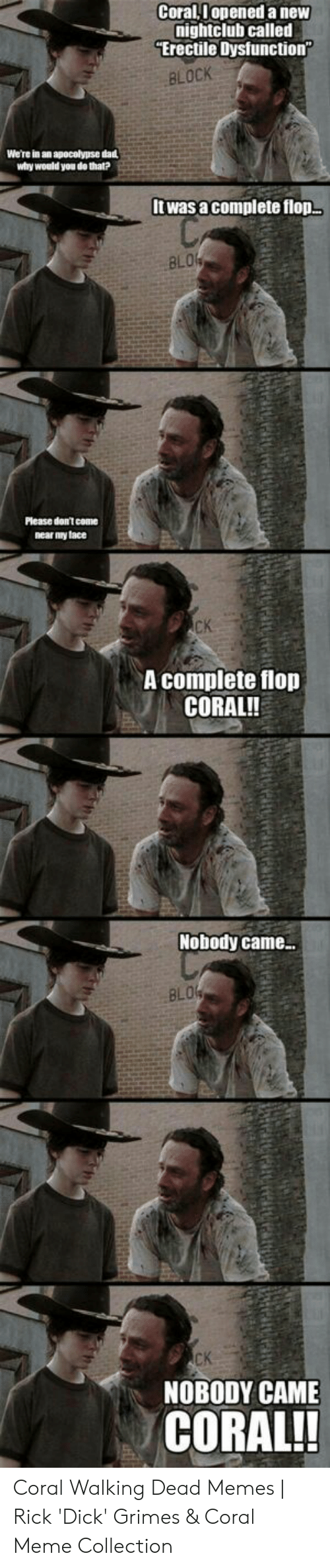 Coral Meme: Coral,I opened a new  nightclub called  Erectile Dysfunction  BLOCK  We're in an apocalypse da  why would you do that?  Itwas a complete flop  8L0%  Please don't coame  near my tace  CK  A complete flop  CORAL!!  Nobody came  BLO4  CK  NOBODY CAME  CORAL!! Coral Walking Dead Memes | Rick 'Dick' Grimes & Coral Meme Collection
