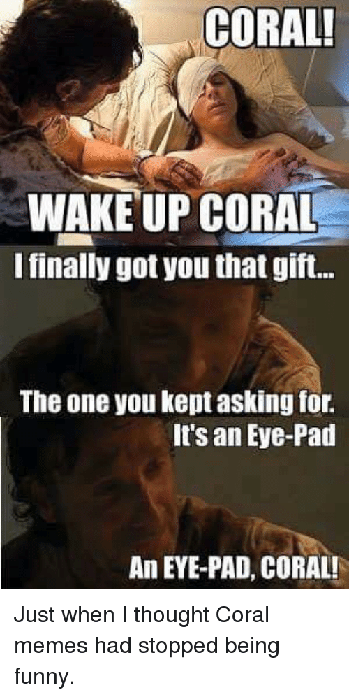 Coral Meme: CORAL!  WAKEUP CORAL  lfinally got you that gift.  The one you kept asking for.  It's an Eye-Pad  An EYE-PAD, CORAL! Just when I thought Coral memes had stopped being funny.