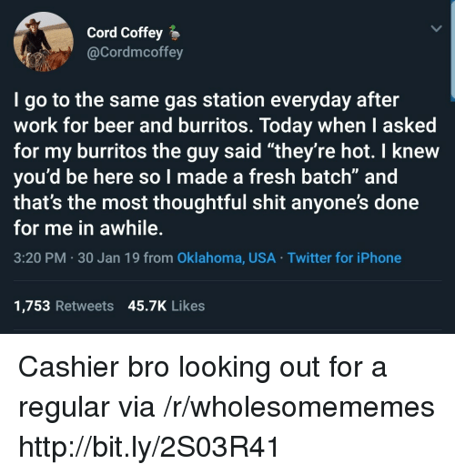 """Burritos: Cord Coffey  @Cordmcoffey  I go to the same gas station everyday after  work for beer and burritos. Today when I asked  for my burritos the guy said """"they're hot. I knew  you'd be here so l made a fresh batch"""" and  that's the most thoughtful shit anyone's done  for me in awhile.  3:20 PM 30 Jan 19 from Oklahoma, USA Twitter for iPhone  1,753 Retweets 45.7K Likes Cashier bro looking out for a regular via /r/wholesomememes http://bit.ly/2S03R41"""
