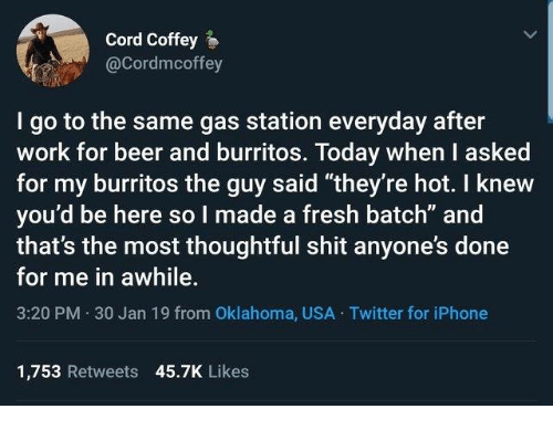 """Burritos: Cord Coffey  @Cordmcoffey  I go to the same gas station everyday after  work for beer and burritos. Today when I asked  for my burritos the guy said """"they're hot. I knew  you'd be here so I made a fresh batch"""" and  that's the most thoughtful shit anyone's done  for me in awhile.  3:20 PM 30 Jan 19 from Oklahoma, USA Twitter for iPhone  1,753 Retweets 45.7K Likes"""