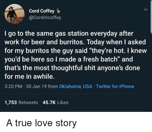"""Burritos: Cord Coffey  @Cordmcoffey  I go to the same gas station everyday after  work for beer and burritos. Today when I asked  for my burritos the guy said """"they're hot. I knew  you'd be here so I made a fresh batch"""" and  that's the most thoughtful shit anyone's done  for me in awhile.  3:20 PM 30 Jan 19 from Oklahoma, USA Twitter for iPhone  1,753 Retweets 45.7K Likes A true love story"""