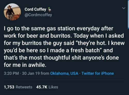 """Burritos: Cord Coffey  @Cordmcoffey  I go to the same gas station everyday after  work for beer and burritos. Today when I asked  for my burritos the guy said """"they're hot. I knew  you'd be here so l made a fresh batch"""" and  that's the most thoughtful shit anyone's done  for me in awhile.  3:20 PM 30 Jan 19 from Oklahoma, USA Twitter for iPhone  1,753 Retweets 45.7K Likes"""