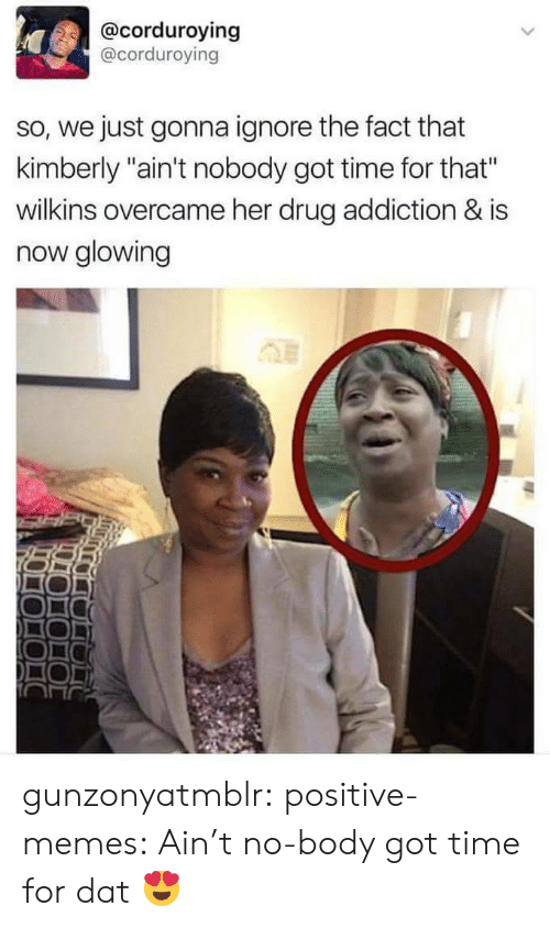 """drug addiction: @corduroying  @corduroving  so, we just gonna ignore the fact that  kimberly """"ain't nobody got time for that""""  wilkins overcame her drug addiction & is  now glowing gunzonyatmblr: positive-memes:  Ain't no-body got time for dat  😍"""