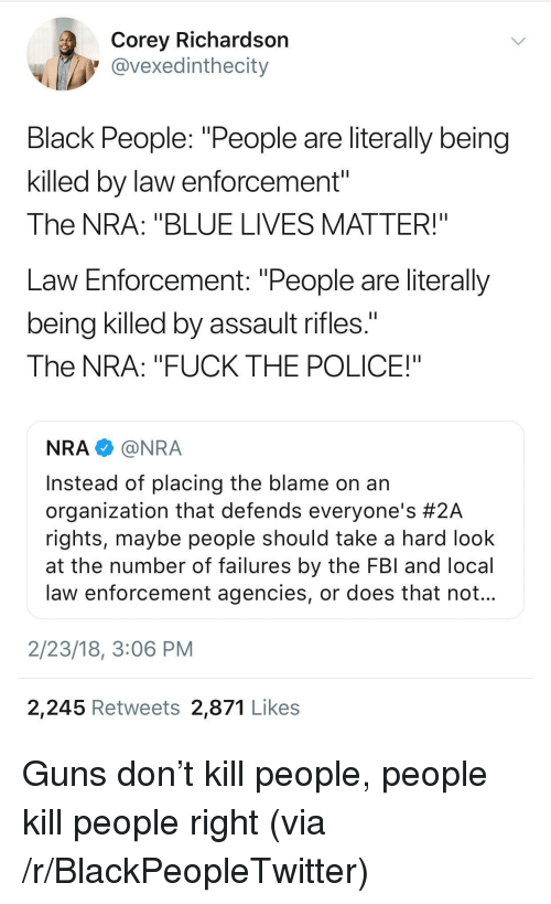 "Assault Rifles: Corey Richardsorn  @vexedinthecity  Black People: ""People are literally being  killed by law enforcement""  The NRA: ""BLUE LIVES MATTER!""  Law Enforcement: ""People are literally  being killed by assault rifles.  The NRA: ""FUCK THE POLICE!""  NRA@NRA  Instead of placing the blame on an  organization that defends everyone's #2A  rights, maybe people should take a hard look  at the number of failures by the FBl and local  law enforcement agencies, or does that not  2/23/18, 3:06 PM  2,245 Retweets 2,871 Likes <p>Guns don't kill people, people kill people right (via /r/BlackPeopleTwitter)</p>"