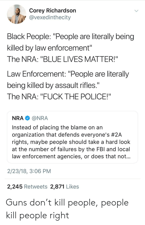 "Assault Rifles: Corey Richardsorn  @vexedinthecity  Black People: ""People are literally being  killed by law enforcement""  The NRA: ""BLUE LIVES MATTER!""  Law Enforcement: ""People are literally  being killed by assault rifles.  The NRA: ""FUCK THE POLICE!""  NRA@NRA  Instead of placing the blame on an  organization that defends everyone's #2A  rights, maybe people should take a hard look  at the number of failures by the FBl and local  law enforcement agencies, or does that not  2/23/18, 3:06 PM  2,245 Retweets 2,871 Likes Guns don't kill people, people kill people right"