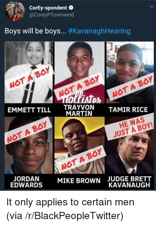 wot: CorEy-spondent  @CoreyPTownsend  Boys will be boys.. #KavanaghHearing  WOT A BoY  WOT A BOY  AT  EMMETT TILL TRAYVON  WOT A B0Y  MARTIN  TAMIR RICE  WOT A BOY  HE WAS  JUST A BOY!  WOT A BOY  MIKE BROWN  EDWARDS  JUDGE BRETT  KAVANAUGH It only applies to certain men (via /r/BlackPeopleTwitter)
