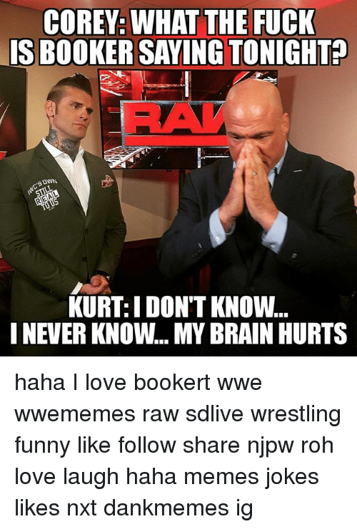 Funny, Love, and Memes: COREY: WHAT THE FUCK  S BOOKER SAYINGTONIGHTA  OWN  KURT: I DON'T KNOW...  I NEVER KNOW... MY BRAIN HURTS haha I love bookert wwe wwememes raw sdlive wrestling funny like follow share njpw roh love laugh haha memes jokes likes nxt dankmemes ig