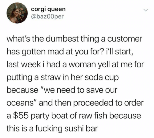 """corgi: corgi queen  @baz00per  what's the dumbest thing a customer  has gotten mad at you for? i'll start,  last week i had a woman yell at me for  putting a straw in her soda cup  because """"we need to save our  oceans"""" and then proceeded to order  $55 party boat of raw fish because  this is a fucking sushi bar"""