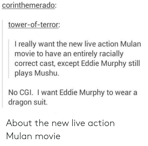 Eddie Murphy: corinthemerado:  tower-of-terror:  I really want the new live action Mulan  movie to have an entirely racially  correct cast, except Eddie Murphy still  plays Mushu.  No CGI. I want Eddie Murphy to wear a  dragon suit. About the new live action Mulan movie