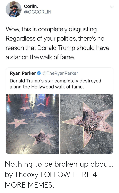 The Walk: Corlin.  @OGCORLIN  Wow, this is completely disgusting  Regardless of your politics, there's no  reason that Donald Trump should have  a star on the walk of fame  Ryan Parker @TheRyanParker  Donald Trump's star completely destroyed  along the Hollywood walk of fame Nothing to be broken up about. by Theoxy FOLLOW HERE 4 MORE MEMES.