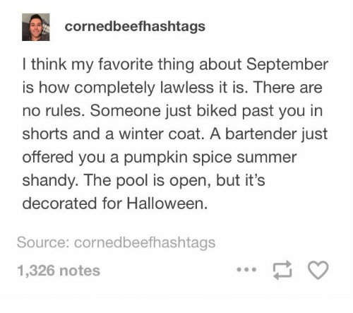 lawless: cornedbeefhashtags  I think my favorite thing about September  is how completely lawless it is. There are  no rules. Someone just biked past you in  shorts and a winter coat. A bartender just  offered you a pumpkin spice summer  shandy. The pool is open, but it's  decorated for Halloween.  Source: cornedbeefhashtags  1,326 notes