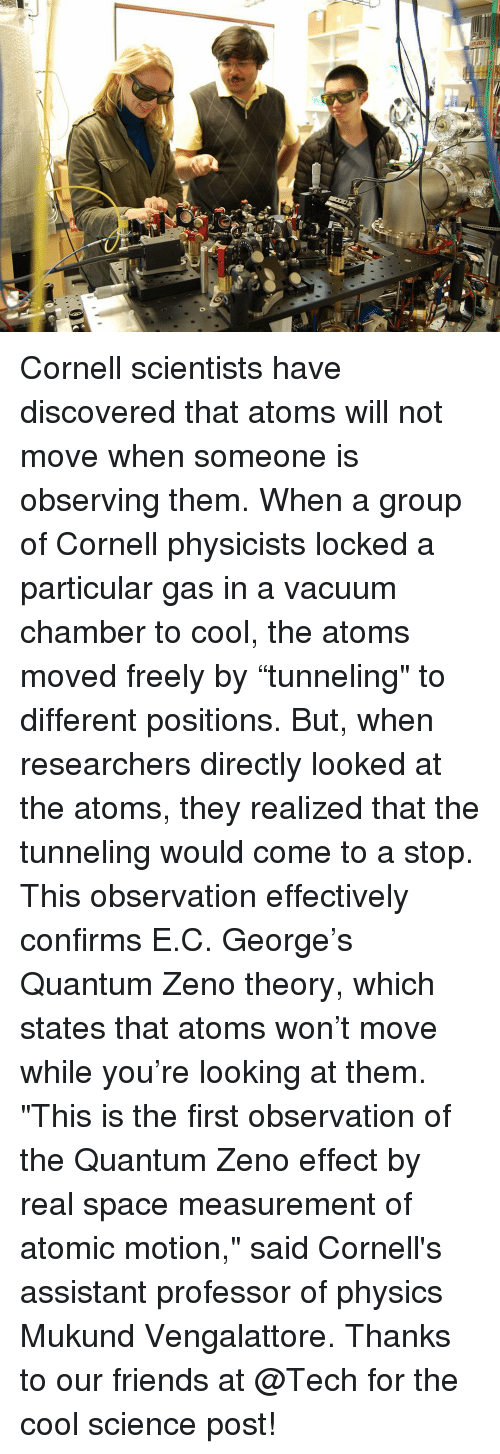 "Observative: Cornell scientists have discovered that atoms will not move when someone is observing them. When a group of Cornell physicists locked a particular gas in a vacuum chamber to cool, the atoms moved freely by ""tunneling"" to different positions. But, when researchers directly looked at the atoms, they realized that the tunneling would come to a stop. This observation effectively confirms E.C. George's Quantum Zeno theory, which states that atoms won't move while you're looking at them. ""This is the first observation of the Quantum Zeno effect by real space measurement of atomic motion,"" said Cornell's assistant professor of physics Mukund Vengalattore. Thanks to our friends at @Tech for the cool science post!"