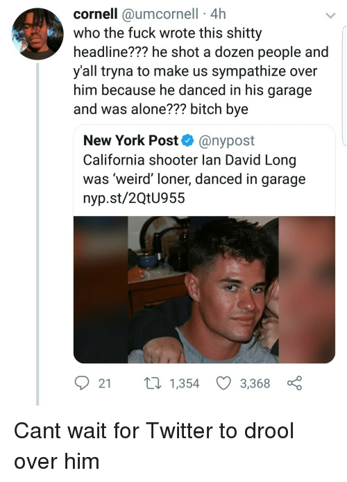 loner: cornell @umcornell 4h  who the fuck wrote this shitty  headline??? he shot a dozen people and  y'all tryna to make us sympathize over  him because he danced in his garage  and was alone??? bitch bye  New York Post@nypost  California shooter lan David Long  was 'weird' loner, danced in garage  nyp.st/2QtU955  2 t 1,354 3,3680 Cant wait for Twitter to drool over him