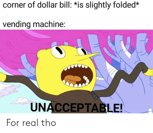 vending machine: corner of dollar bill: *is slightly folded*  vending machine:  UNACCEPTABLE! For real tho