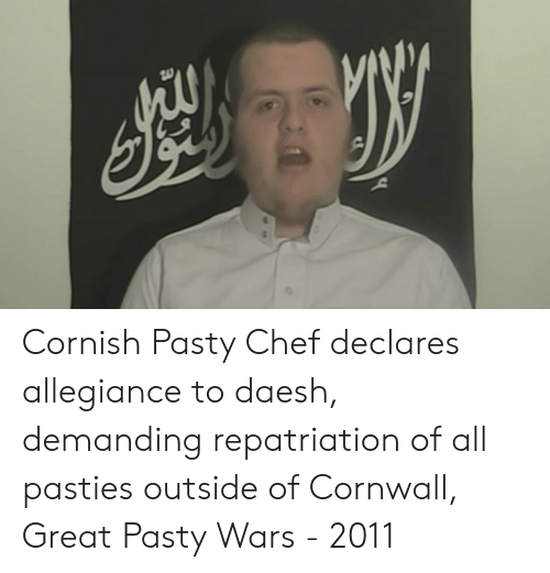 pasties: Cornish Pasty Chef declares allegiance to daesh, demanding repatriation of all pasties outside of Cornwall, Great Pasty Wars - 2011