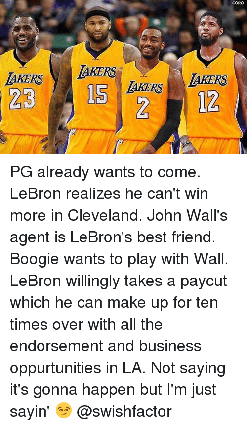 Best Friend, Memes, and Best: CORO  AKERS  LKERS AKERS  212 PG already wants to come. LeBron realizes he can't win more in Cleveland. John Wall's agent is LeBron's best friend. Boogie wants to play with Wall. LeBron willingly takes a paycut which he can make up for ten times over with all the endorsement and business oppurtunities in LA. Not saying it's gonna happen but I'm just sayin' 😏 @swishfactor