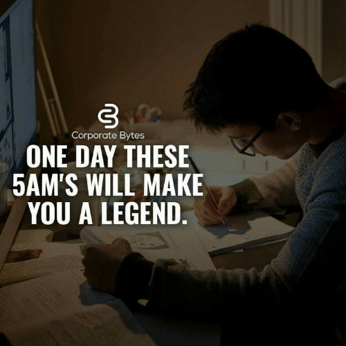 bytes: Corporate Bytes  ONE DAY THESE  5AM'S WILL MAKE  YOU A LEGEND.