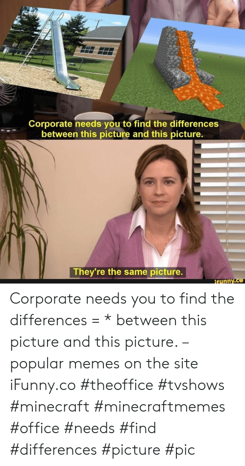 corporate: Corporate needs you to find the differences  between this picture and this picture.  They're the same picture.  ifynny.co Corporate needs you to find the differences = * between this picture and this picture. – popular memes on the site iFunny.co #theoffice #tvshows #minecraft #minecraftmemes #office #needs #find #differences #picture #pic