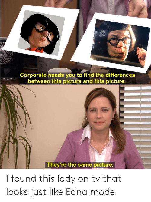 edna mode: Corporate needs you to find the differences  between this picture and this picture.  They're the same picture. I found this lady on tv that looks just like Edna mode