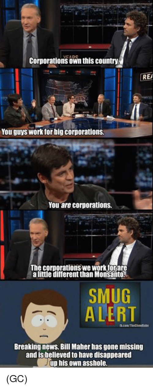 Bill Maher: corporations own this country  REA  You guys work for big corporations.  You are corporations.  The corporations we Workforare  a little different than Monsanto  SMUG  ALERT  Breaking news. Bill Maher has gone missing  and is believed to have disappeared  up his own asshole. (GC)
