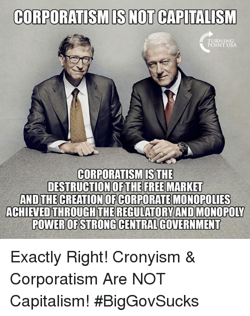 Memes, Monopoly, and Capitalism: CORPORATISMIS NOT CAPITALISM  RNIN  POINT USA  CORPORATISMIS THE  DESTRUCTION OFTHE FREE MARKET  ANDTHECREATION OF CORPORATE MONOPOLIES  ACHIEVED THROUGH THE REGULATORY AND MONOPOLY  POWER OF STRONG CENTRAL GOVERNMENT Exactly Right! Cronyism & Corporatism Are NOT Capitalism! #BigGovSucks